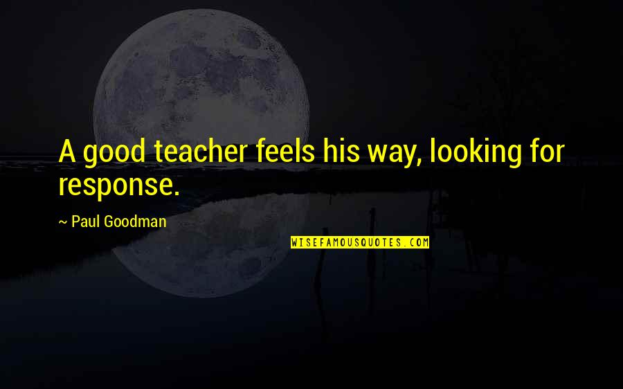 A Good Teacher Quotes By Paul Goodman: A good teacher feels his way, looking for
