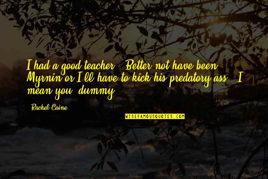"A Good Teacher Quotes By Rachel Caine: I had a good teacher.""""Better not have been"