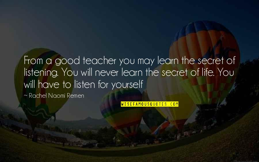 A Good Teacher Quotes By Rachel Naomi Remen: From a good teacher you may learn the