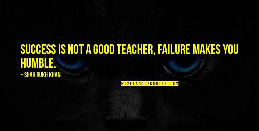 A Good Teacher Quotes By Shah Rukh Khan: Success is not a good teacher, failure makes