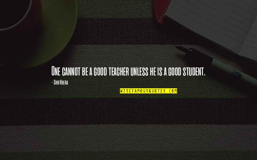 A Good Teacher Quotes By Shiv Khera: One cannot be a good teacher unless he