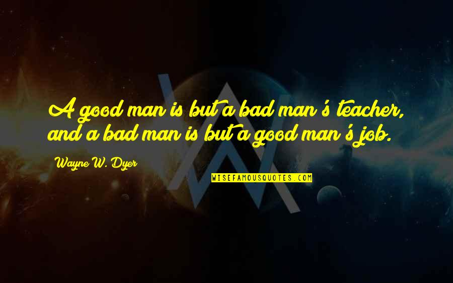 A Good Teacher Quotes By Wayne W. Dyer: A good man is but a bad man's