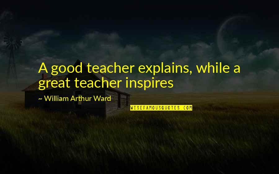 A Good Teacher Quotes By William Arthur Ward: A good teacher explains, while a great teacher