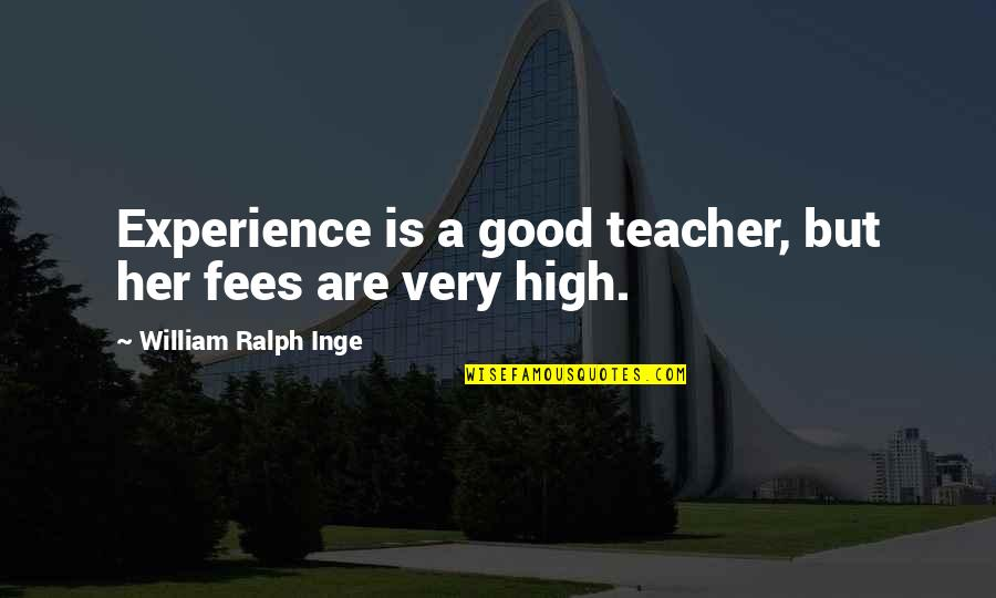 A Good Teacher Quotes By William Ralph Inge: Experience is a good teacher, but her fees
