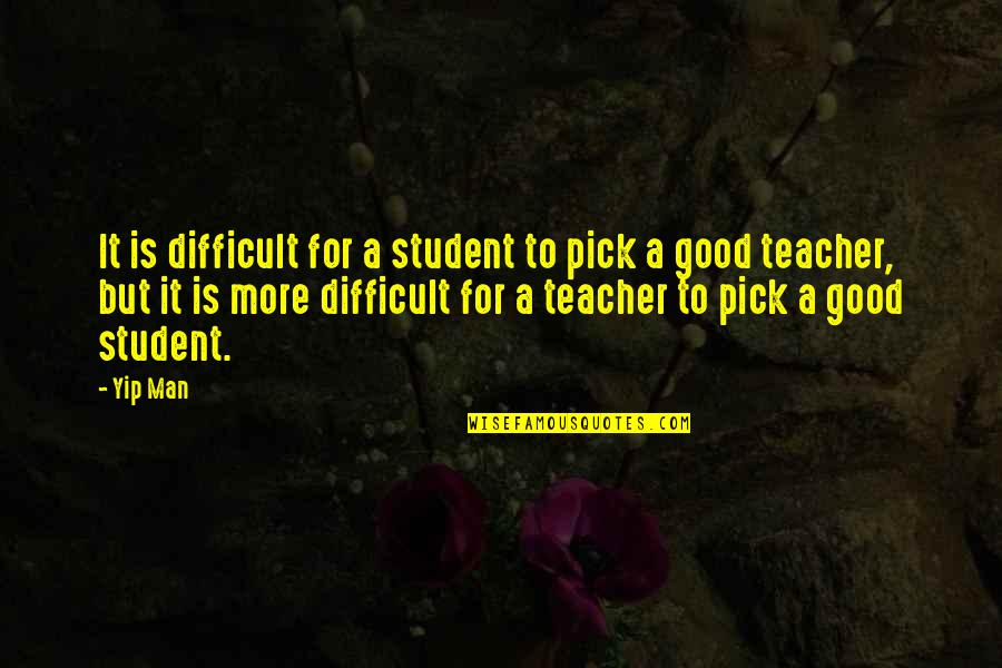 A Good Teacher Quotes By Yip Man: It is difficult for a student to pick