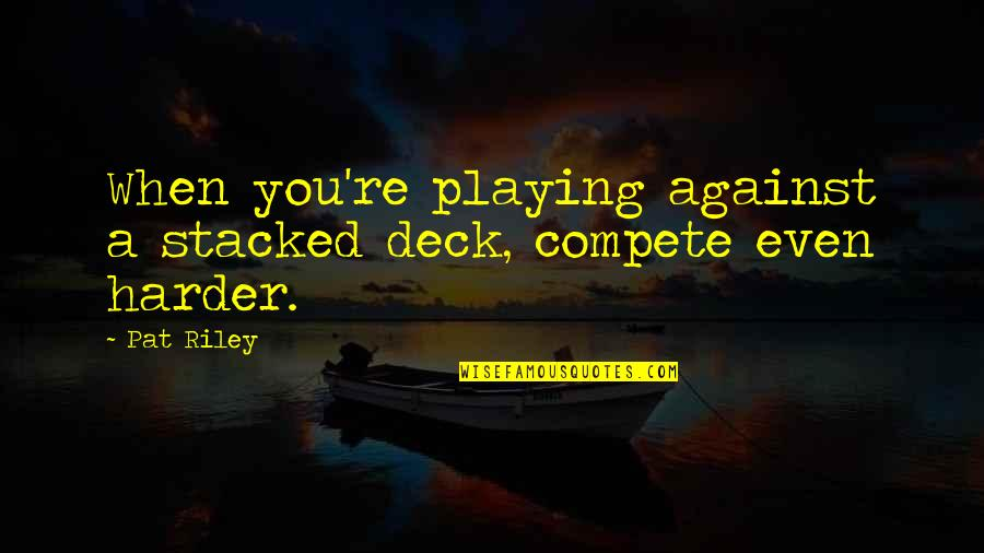 A Great Coach Quotes By Pat Riley: When you're playing against a stacked deck, compete