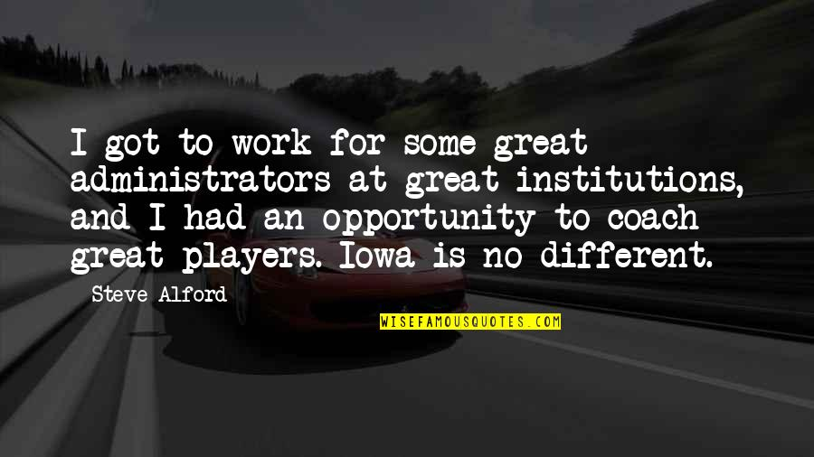 A Great Coach Quotes By Steve Alford: I got to work for some great administrators