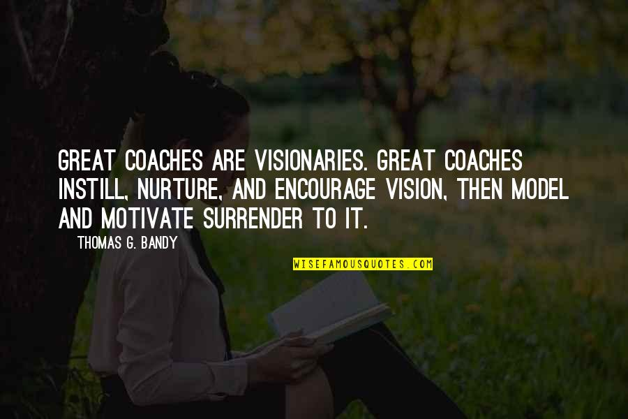 A Great Coach Quotes By Thomas G. Bandy: Great coaches are visionaries. Great coaches instill, nurture,