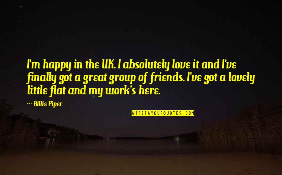 A Group Of Best Friends Quotes By Billie Piper: I'm happy in the UK. I absolutely love