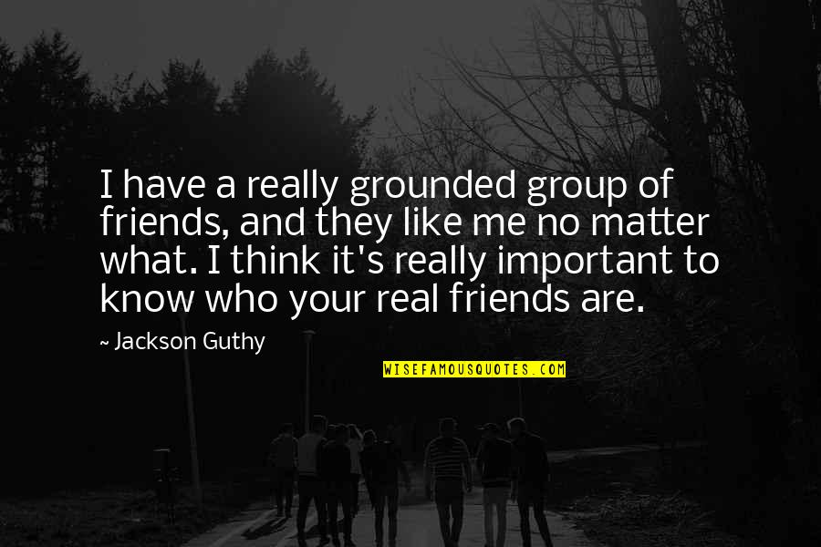 A Group Of Best Friends Quotes By Jackson Guthy: I have a really grounded group of friends,