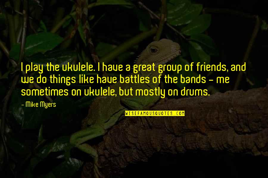 A Group Of Best Friends Quotes By Mike Myers: I play the ukulele. I have a great