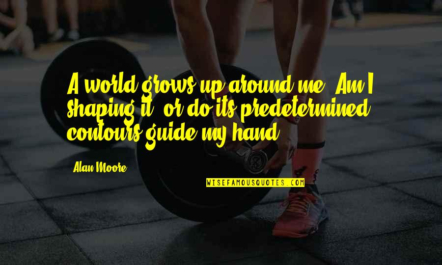 A Guide Quotes By Alan Moore: A world grows up around me. Am I