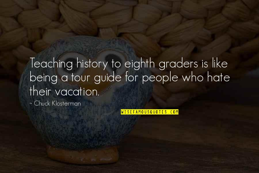 A Guide Quotes By Chuck Klosterman: Teaching history to eighth graders is like being