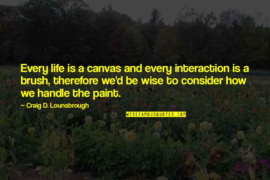A Guide Quotes By Craig D. Lounsbrough: Every life is a canvas and every interaction