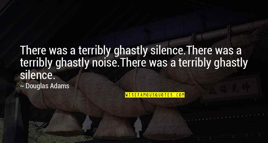 A Guide Quotes By Douglas Adams: There was a terribly ghastly silence.There was a