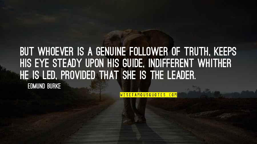 A Guide Quotes By Edmund Burke: But whoever is a genuine follower of Truth,