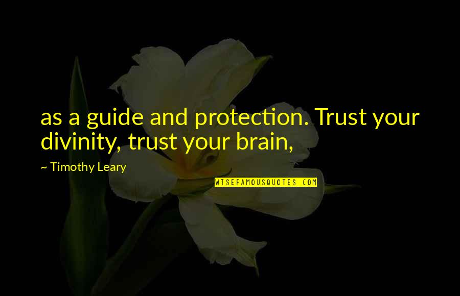 A Guide Quotes By Timothy Leary: as a guide and protection. Trust your divinity,