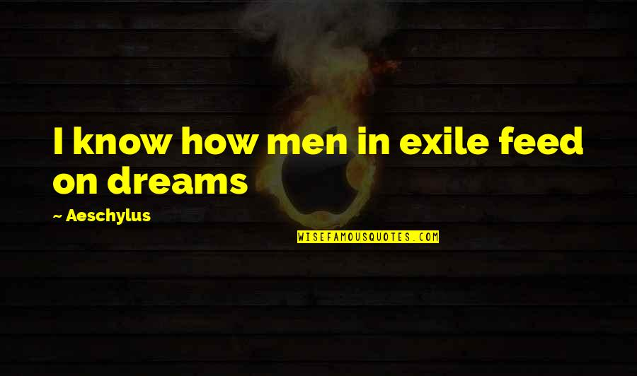 A Guy Dumping You Quotes By Aeschylus: I know how men in exile feed on