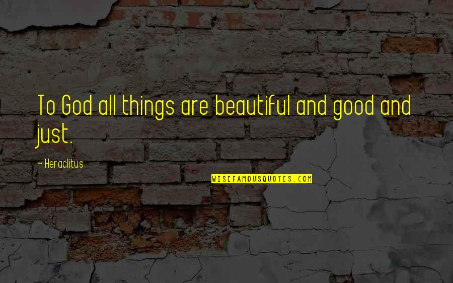 A Guy Dumping You Quotes By Heraclitus: To God all things are beautiful and good