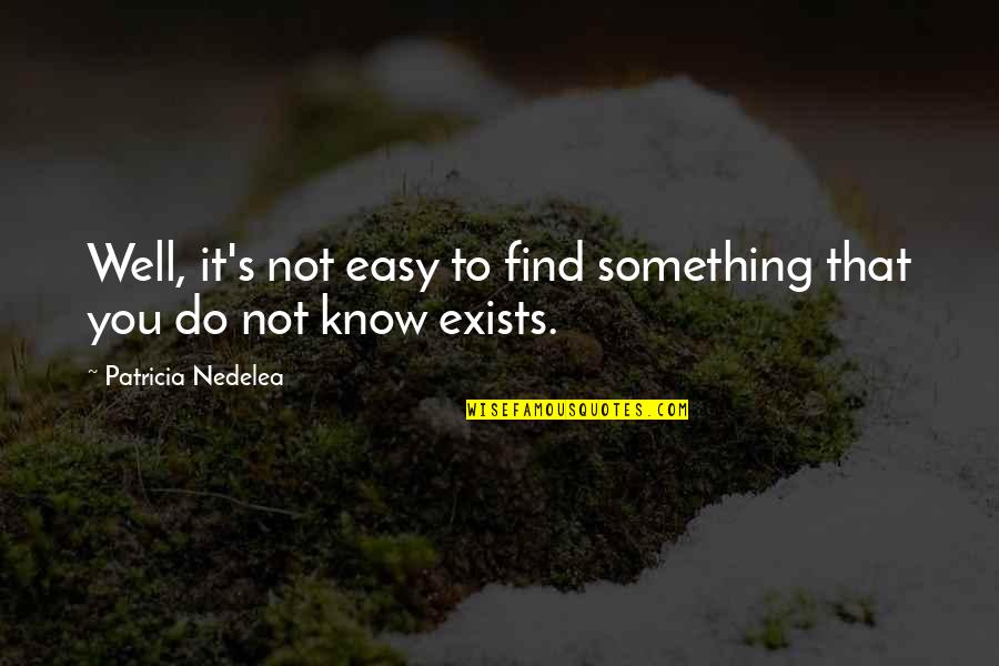 A Guy Dumping You Quotes By Patricia Nedelea: Well, it's not easy to find something that