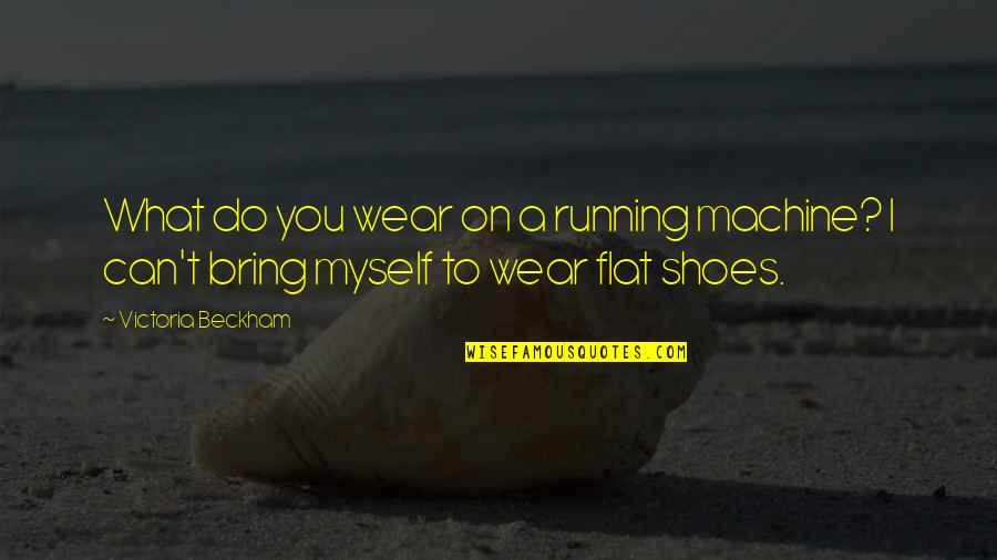 A Guy Dumping You Quotes By Victoria Beckham: What do you wear on a running machine?
