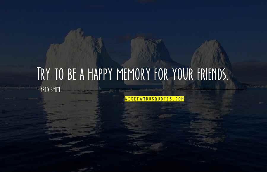 A Happy Memory Quotes By Fred Smith: Try to be a happy memory for your