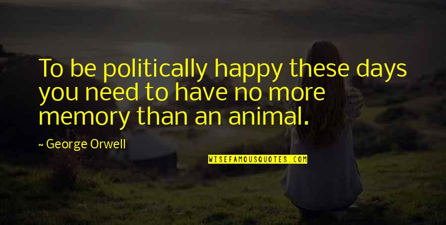 A Happy Memory Quotes By George Orwell: To be politically happy these days you need