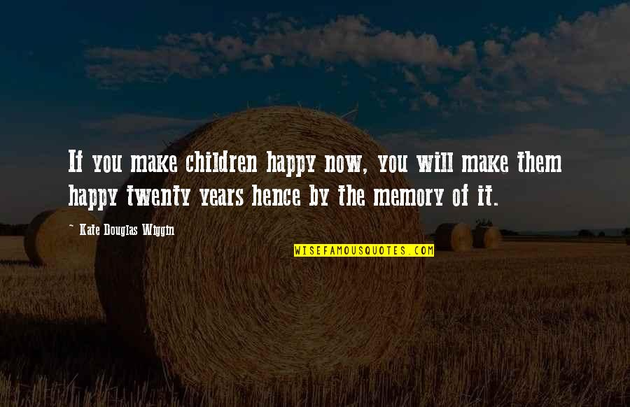 A Happy Memory Quotes By Kate Douglas Wiggin: If you make children happy now, you will