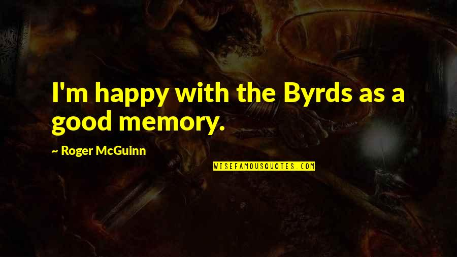 A Happy Memory Quotes By Roger McGuinn: I'm happy with the Byrds as a good