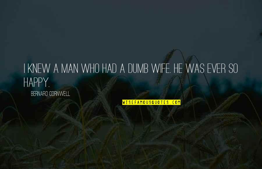 A Happy Wife Quotes By Bernard Cornwell: I knew a man who had a dumb