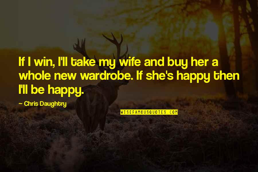 A Happy Wife Quotes By Chris Daughtry: If I win, I'll take my wife and