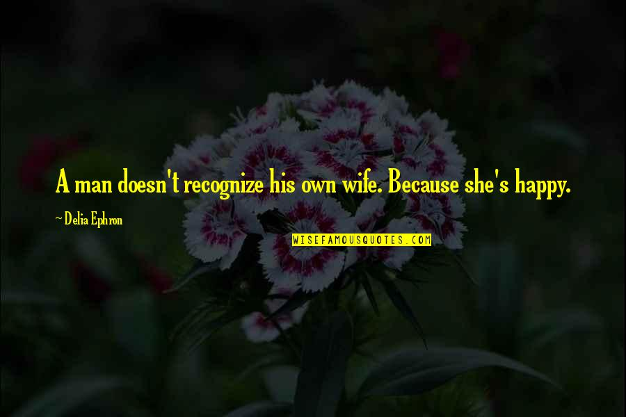 A Happy Wife Quotes By Delia Ephron: A man doesn't recognize his own wife. Because