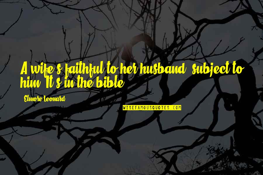 A Happy Wife Quotes By Elmore Leonard: A wife's faithful to her husband, subject to