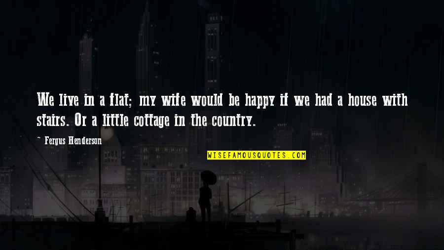 A Happy Wife Quotes By Fergus Henderson: We live in a flat; my wife would