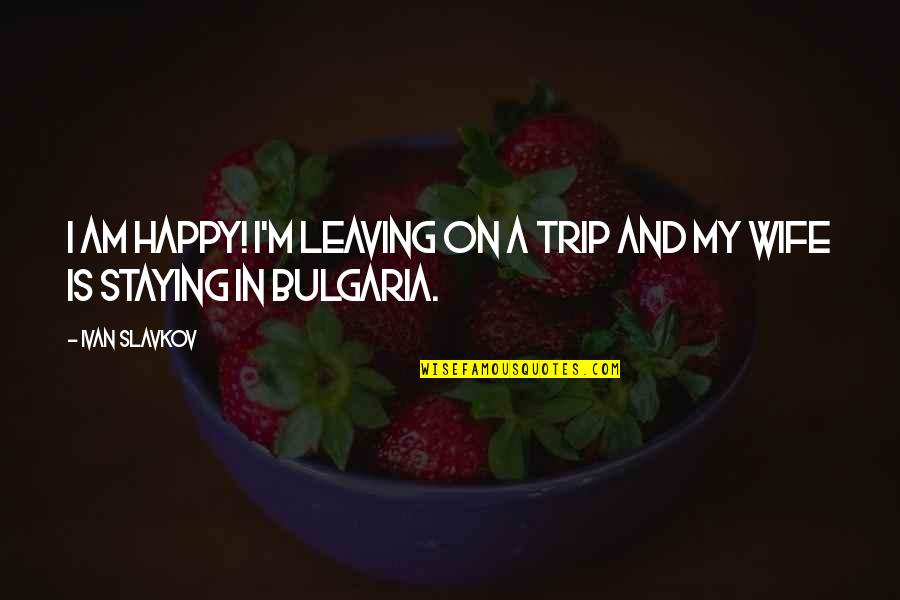 A Happy Wife Quotes By Ivan Slavkov: I am happy! I'm leaving on a trip