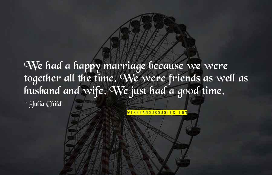 A Happy Wife Quotes By Julia Child: We had a happy marriage because we were