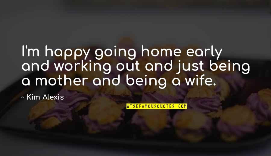 A Happy Wife Quotes By Kim Alexis: I'm happy going home early and working out