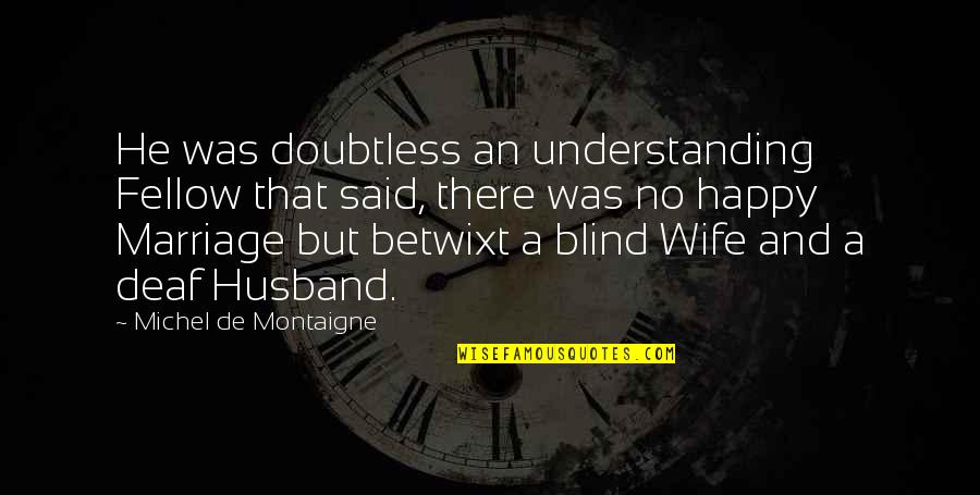 A Happy Wife Quotes By Michel De Montaigne: He was doubtless an understanding Fellow that said,