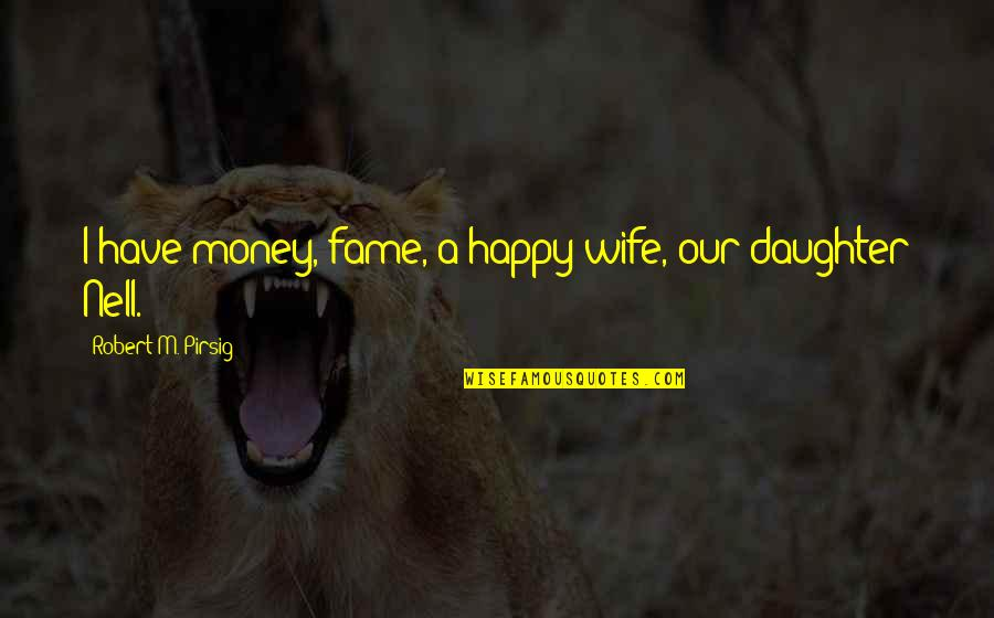 A Happy Wife Quotes By Robert M. Pirsig: I have money, fame, a happy wife, our
