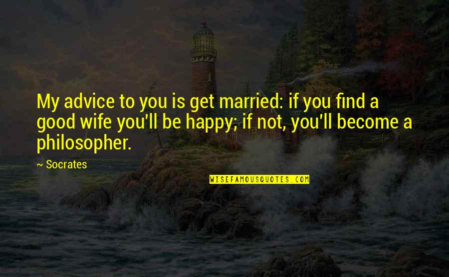 A Happy Wife Quotes By Socrates: My advice to you is get married: if