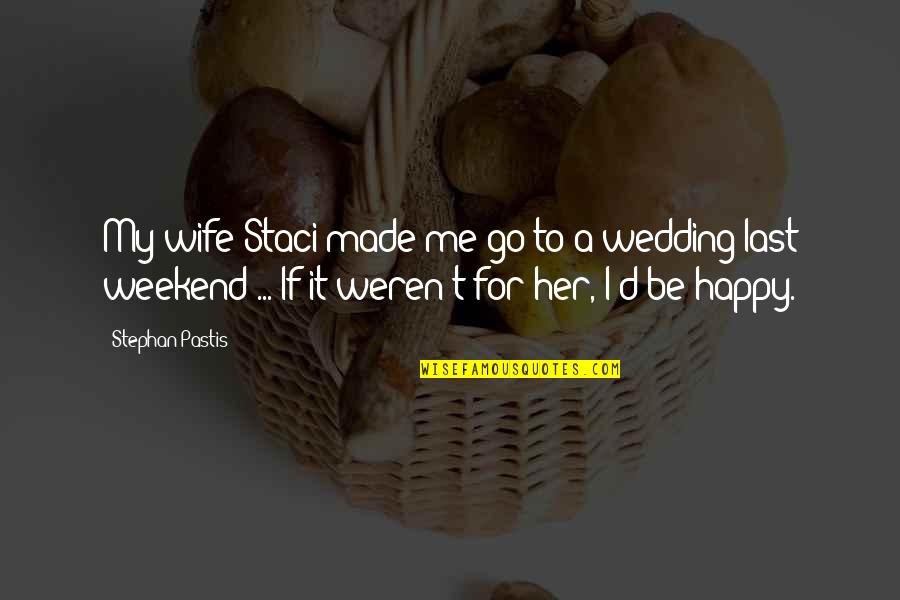 A Happy Wife Quotes By Stephan Pastis: My wife Staci made me go to a