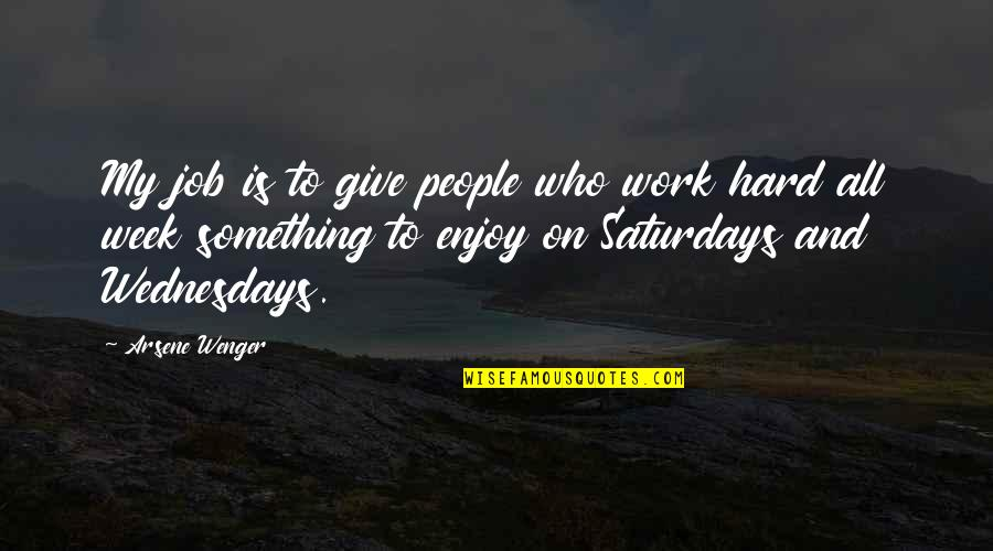 A Hard Week Quotes By Arsene Wenger: My job is to give people who work