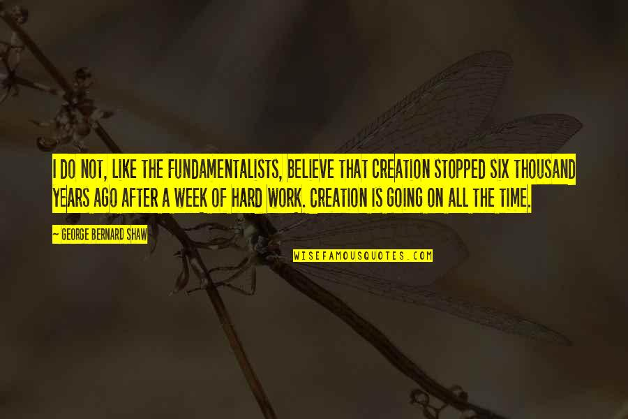 A Hard Week Quotes By George Bernard Shaw: I do not, like the Fundamentalists, believe that