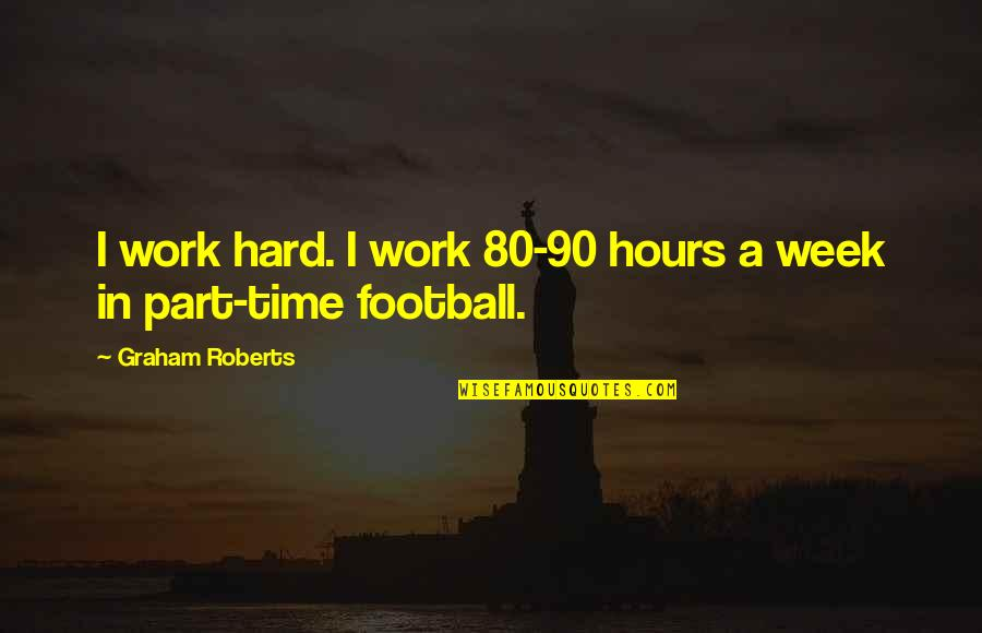 A Hard Week Quotes By Graham Roberts: I work hard. I work 80-90 hours a