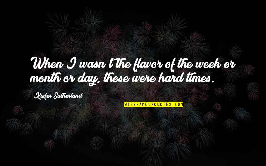 A Hard Week Quotes By Kiefer Sutherland: When I wasn't the flavor of the week