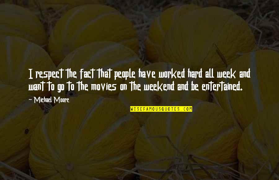 A Hard Week Quotes By Michael Moore: I respect the fact that people have worked