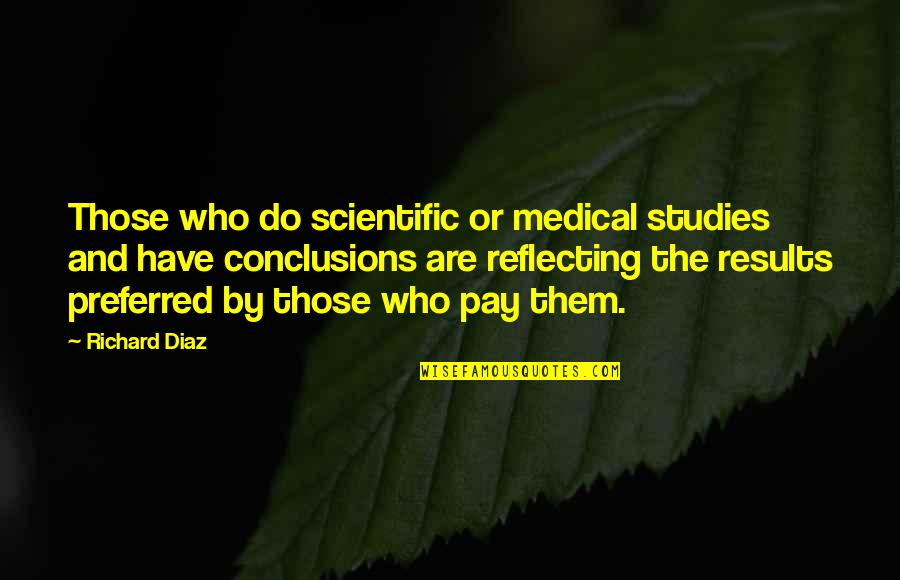 A Hard Week Quotes By Richard Diaz: Those who do scientific or medical studies and