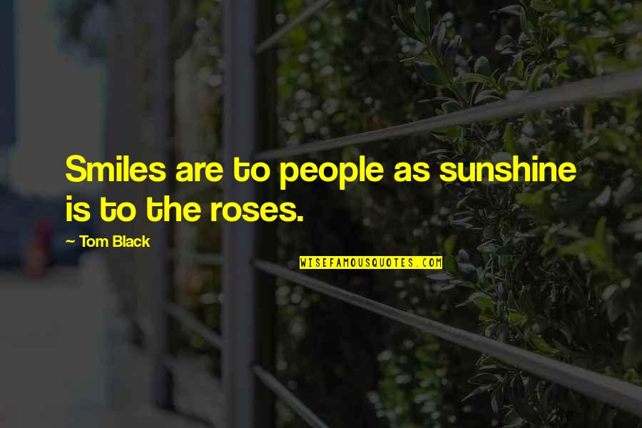 A Hard Week Quotes By Tom Black: Smiles are to people as sunshine is to