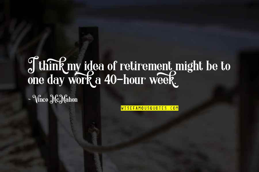 A Hard Week Quotes By Vince McMahon: I think my idea of retirement might be