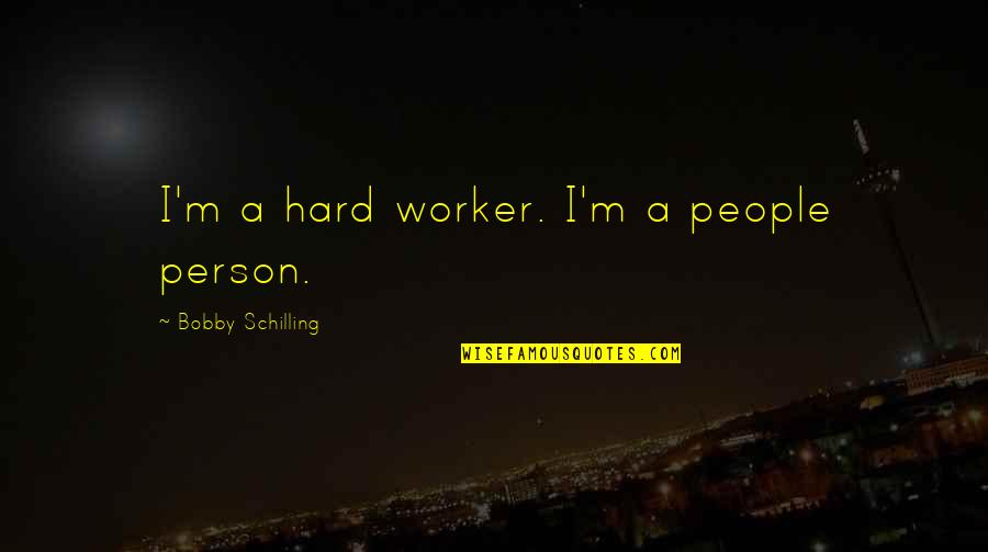 A Hard Worker Quotes By Bobby Schilling: I'm a hard worker. I'm a people person.